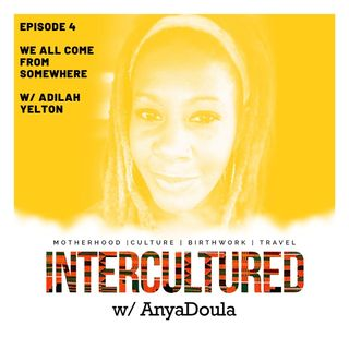 Episode 4- We All Come From Somewhere w/ Adilah Yelton aka @ibudoula