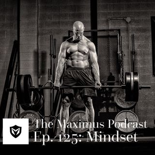The Maximus Podcast Ep. 125 - Mindset