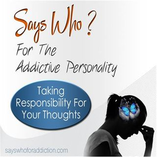 Says Who? For The Addictive Personality-Taking Responsibility For Your Thoughts