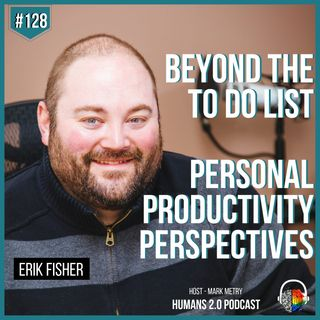 #128 - Erik Fisher | Beyond the To Do List - Personal Productivity Perspectives