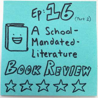 Ep 16.2: A School-Mandated-Literature Book Review