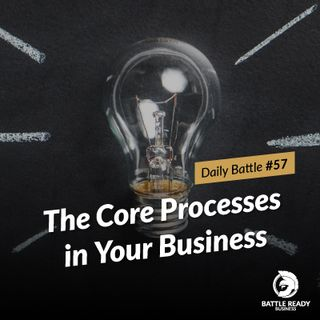 Daily Battle #57: The Core Processes in Your Business