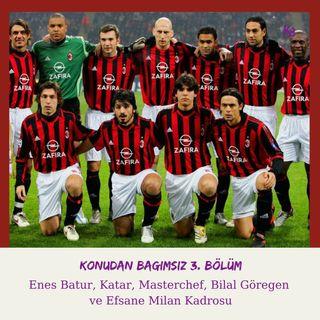 Konudan Bağımsız 3. Bölüm: Enes Batur, Katar, Masterchef, Bilal Göregen  ve Efsane Milan Kadrosu