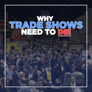 164. Why Trade Shows Need to Die