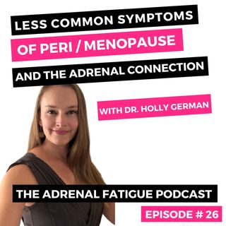 #26: Adrenal Fatigue + The Perimenopause / Menopause Connection (Part 2) With Dr. Holly German