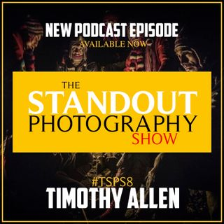 8. #TSPS8 Timothy Allen on BBC Human Planet, Judging TPOTY & Thinking Differently About Photography Income Creation.