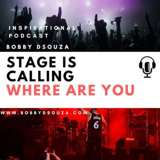 Stage is Calling ,Where Are You ? Inspirational Podcast -Bobby Dsouza