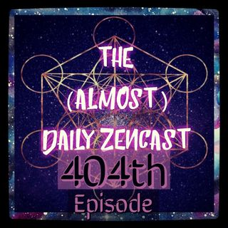Episode 404 - The (Almost)Daily ZenCast