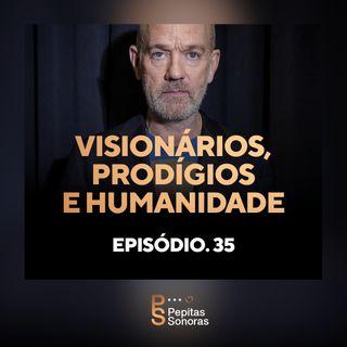 #35 - Visionários, Prodígios e Humanidade