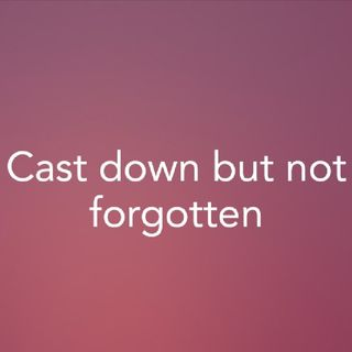 Cast down but not forgotten