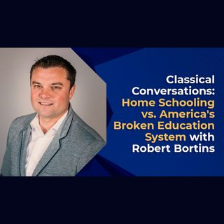 Classical Conversations: Home Schooling vs. America's Broken Education System with Robert Bortins