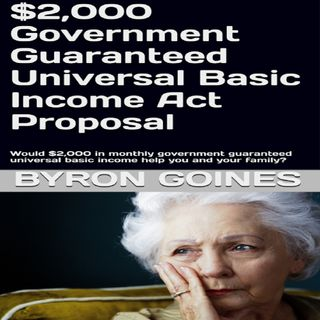 $2,000 Monthly United States Government Guaranteed Universal Basic Income Act Proposal Part 3