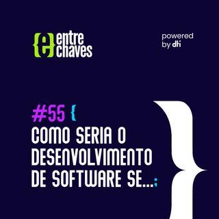 Entre Chaves #55 - Como seria o desenvolvimento de software se...