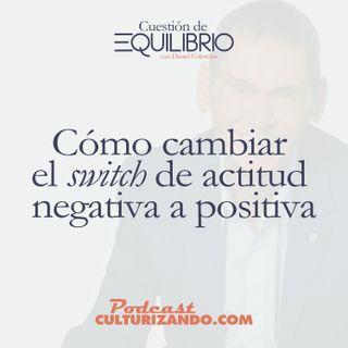 E4 • Cómo cambiar el 'switch' de actitud negativa a positiva • Motivación y Liderazgo • Culturizando
