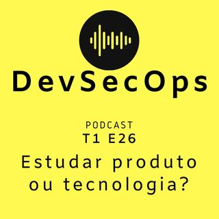 #26 - Estudar produto ou tecnologia?