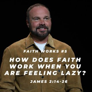 James #5 - How does faith work when you are feeling lazy