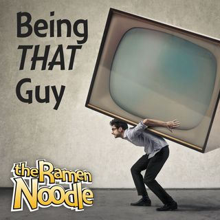 Being THAT Guy – tRN204 -