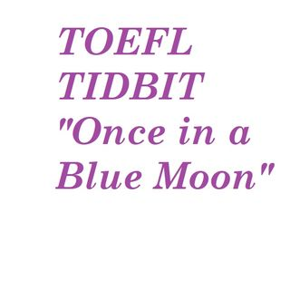 TOEFL Tidbit: Once In A Blue Moon