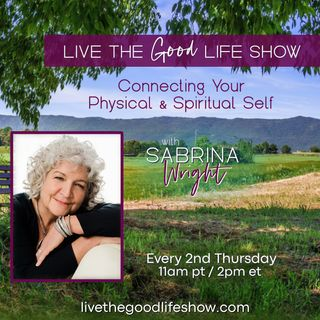 Live the Good Life with Sabrina Wright: Connecting Your Physical & Spiritual Self