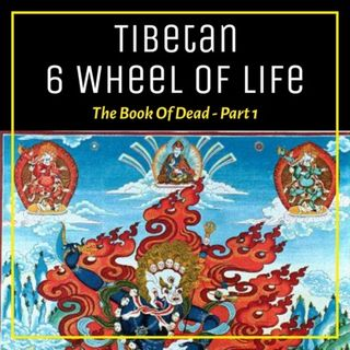 Episode 139 - Tibetan 6 Wheel Of Life - The Book Of Dead