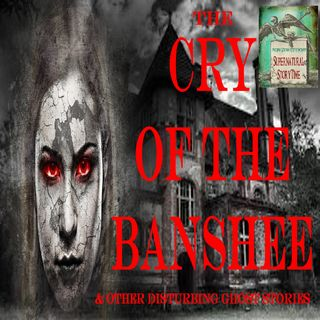 The Cry of the Banshee and Other Disturbing Ghost Stories | Podcast E23