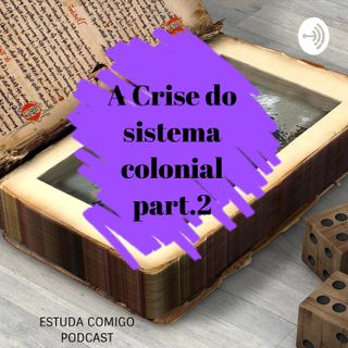 A Crise do sistema colonial e a independência- part 2/ EP.2