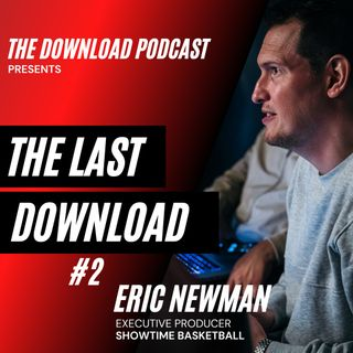 The Download Podcast Show: The Last Download - #2: Eric Newman, Showtime Basketball