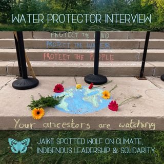 Water Protector Interview: Jaike Spotted Wolf on Climate, Indigenous Leadership & Solidarity, Ep. 37