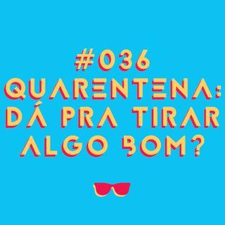#036 - Quarentena: dá pra tirar algo bom?