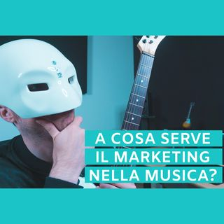 #16 - A Cosa Serve Il Marketing Nella Musica?