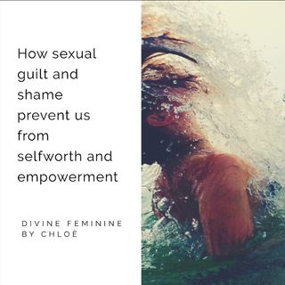 How sexual guilt/shame prevent us from self worth and empowerment for divine feminine