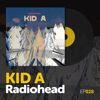 "Episode 028: Radiohead's ""Kid A"""