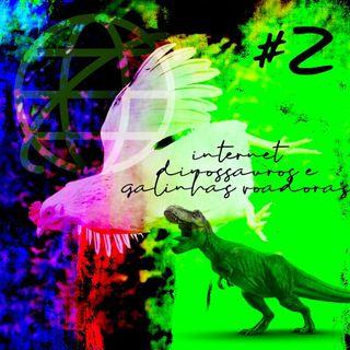 #02: Internet, dinossauros e galinhas voadoras