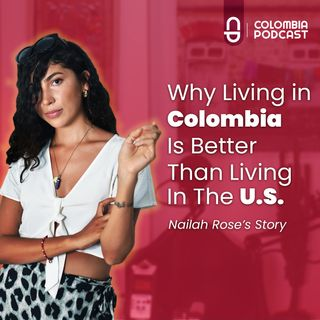 Why Living in Colombia is Better Than Living in The U.S. - Episode 48