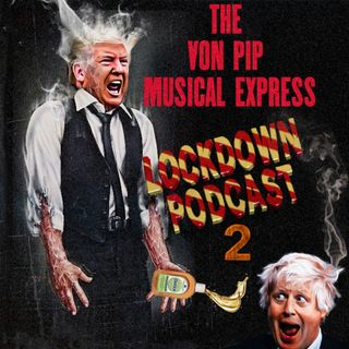 The Von Pip Musical Express Lockdown Podcast 2 May 2020