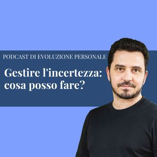 Episodio 157 - Gestire l'incertezza: cosa posso fare?