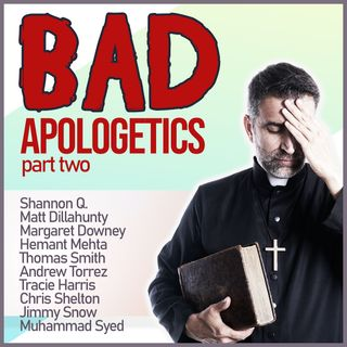 Bad Apologetics: The Arguments We're Most Weary Of (PART TWO)