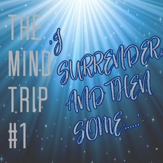 The Mind Trip #1 'I Surrender and then some....'