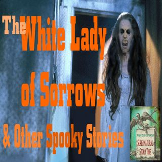 The White Lady of Sorrows and Other Spooky Stories | Podcast E19