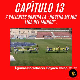 """Capítulo 13: 7 valientes contra la """"novena mejor liga del mundo"""". Águilas Doradas vs. Boyacá Chicó."""
