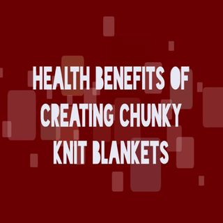 Health Benefits Of Creating Chunky Knit Blankets