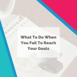 What To Do When You Fail To Reach Your Goals