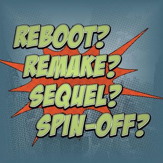 Ep. 101: Reboot, Remake, Sequel or Spin-off?
