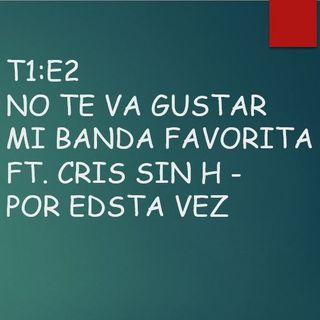 T1:E2 No Te Va Gustar mi banda favorita Ft. Cris Sin H