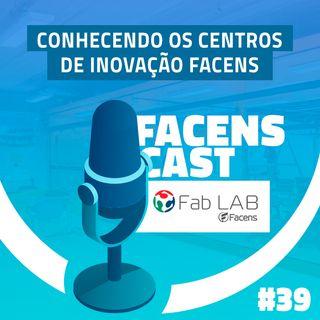 Facens Cast #39 Conhecendo os Centros de Inovação Facens: Fab Lab!