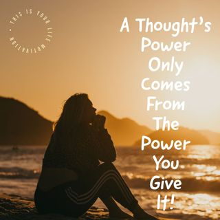 A Thoughts Power Only Comes From The Power You Give It!