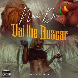 Noite e Dia Feat Dj Aka m -  Vai Lhe Buscar MP3 2020