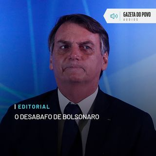 Editoral: O desabafo de Bolsonaro