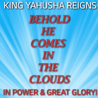 BEHOLD HE COMES WITH THE CLOUDS | IN POWER & GREAT GLORY! | KING YAHUSHA REIGNS