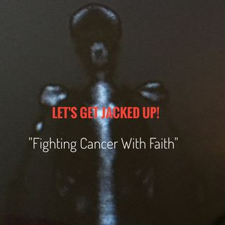 """Fighting Cancer With Faith"" Let's Get Jacked Up!"